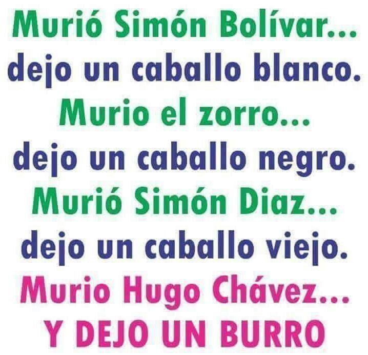Murió Simón Bolívar... dejo un caballo blanco. Murio el zorro... dejo un caballo negro. Murió Simón Diaz... dejo un caballo viejo. Murio Hugo Chávez... DEJO UN BURRO