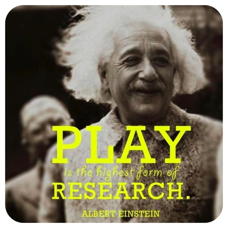 Play is the highest form of research - Einstein (don't kniow if he really said it-but I love it!)
