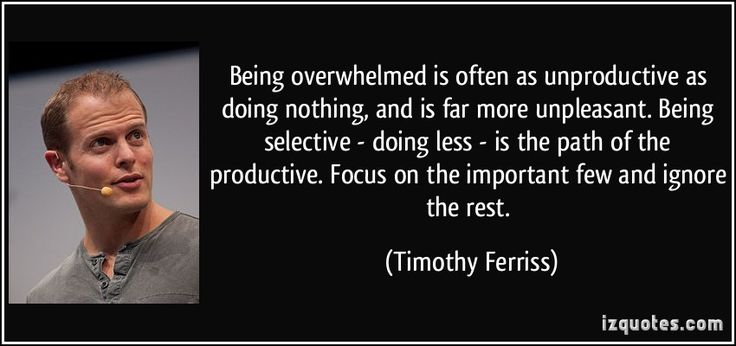 Being overwhelmed is often as unproductive as doing nothing, and is far more unpleasant. Being selective - doing less - is the path of the productive. Focus on the important few and ignore the rest. - Timothy Ferriss