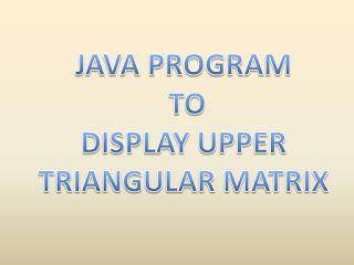 Java Program: JAVA PROGRAM  TO  DISPLAY UPPER TRIANGULAR MATRIX