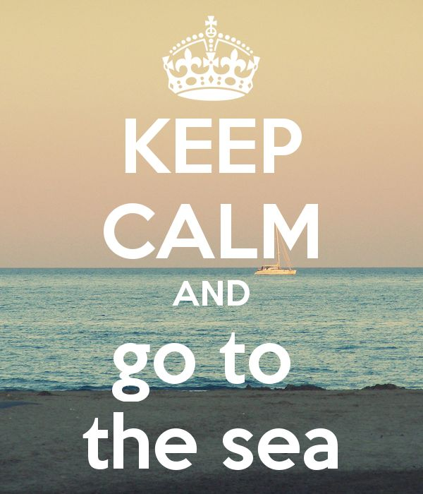 EVERYDAY visit the sea....Keep Calm | Go To The Sea http://the-glitter-side.blogspot.pt/2013/07/choose-simple.html