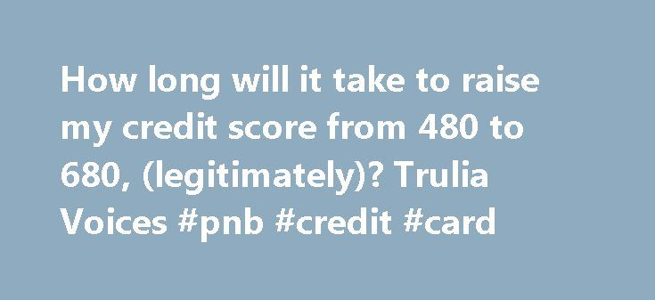 How long will it take to raise my credit score from 480 to 680, (legitimately)? Trulia Voices #pnb #credit #card http://credit.remmont.com/how-long-will-it-take-to-raise-my-credit-score-from-480-to-680-legitimately-trulia-voices-pnb-credit-card/  #how to get my credit score # how long will it take to raise my credit score from 480 to Read More...The post How long will it take to raise my credit score from 480 to 680, (legitimately)? Trulia Voices #pnb #credit #card appeared first on Credit.