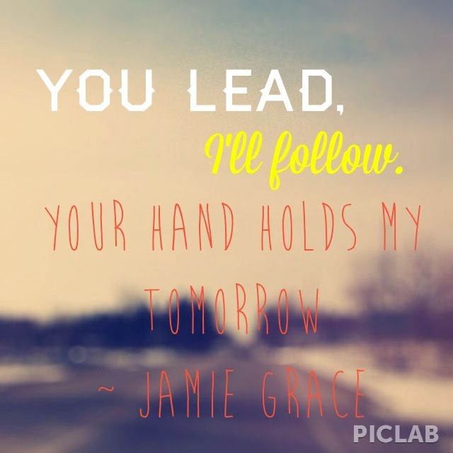 You lead, I'll follow. Your hand holds my tomorrow... Jamie Grace