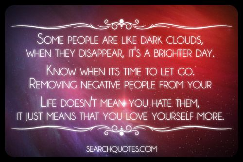 Some people are like dark clouds, when they disappear, it's a brighter day. Know when its time to let go. Removing negative people from your life doesn't mean you hate them, it just means that you love yourself more.