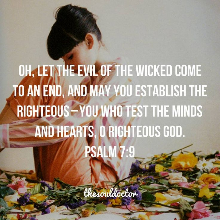 Oh, let the evil of the wicked come to an end, and may you establish the righteous - You who test the minds and hearts, O righteous God. Psalm 7:9.