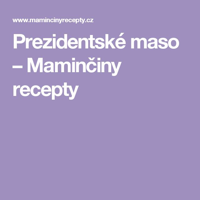 Prezidentské maso – Maminčiny recepty