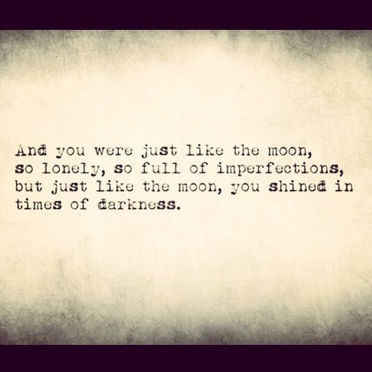 And you were just like the moon, so lonely, so full of imperfections but just like the moon you shined in times of darkness.