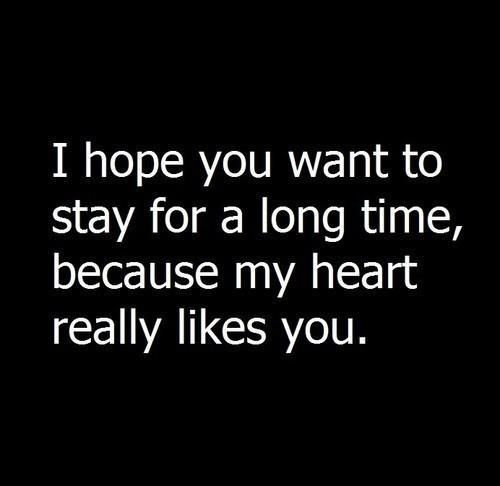 I hope you want to stay for a long time because my heart really likes you. #love #heart #quotes