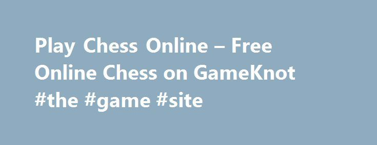 Play Chess Online – Free Online Chess on GameKnot #the #game #site http://game.remmont.com/play-chess-online-free-online-chess-on-gameknot-the-game-site/  Chess Online WELCOME TO GAMEKNOT!THE PREMIER ONLINE CHESS BATTLEGROUND Play a friendly chess game online, or compete against other strong chess players. Many ways to crush your opponent and improve your chess skills, for FREE. Tournaments, teams, ladder, league, chess tactics, puzzles and more. You'll enjoy playing chess online it's a…