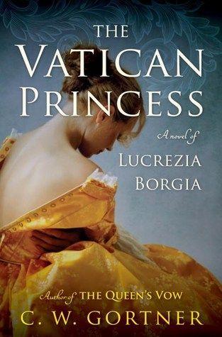 Historical Fiction 2016. The Vatican Princess: A Novel of Lucrezia Borgia by G. W. Gortner.