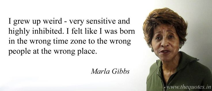 I grew up weird – very sensitive and highly inhibited. I felt like I was born in the wrong time zone to the wrong people at the wrong place – Marla Gibbs