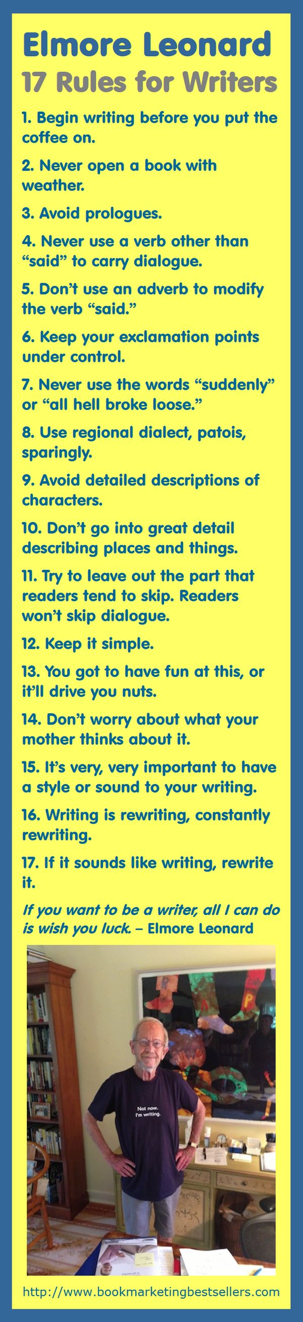 "In honor of a great writer who recently passed away, here are 17 of his rules for writers. 1. Begin writing before you put the coffee on. 2. Never open a book with weather. 3. Avoid prologues. 4. Never use a verb other than ""said"" to carry dialogue.... #writers #writing #ELeonard"
