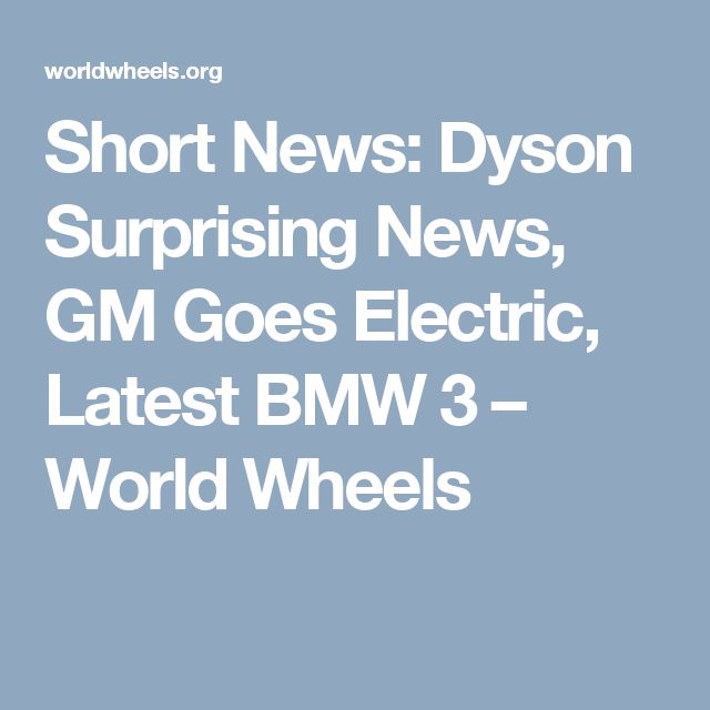 Short News: Dyson Surprising News, GM Goes Electric, Latest BMW 3 – World Wheels