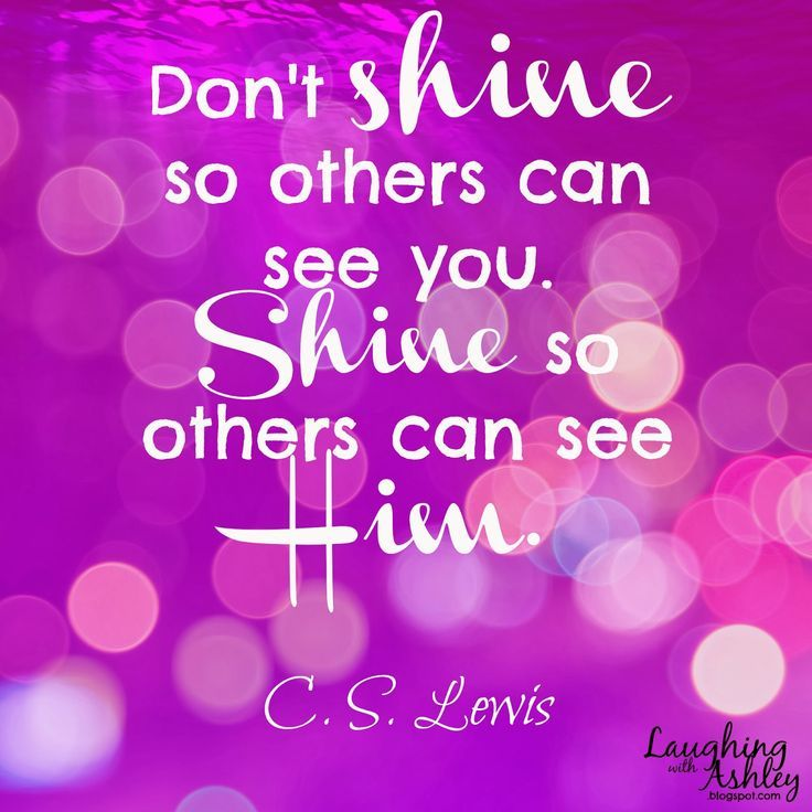 C S Lewis: shine so other can see Him.