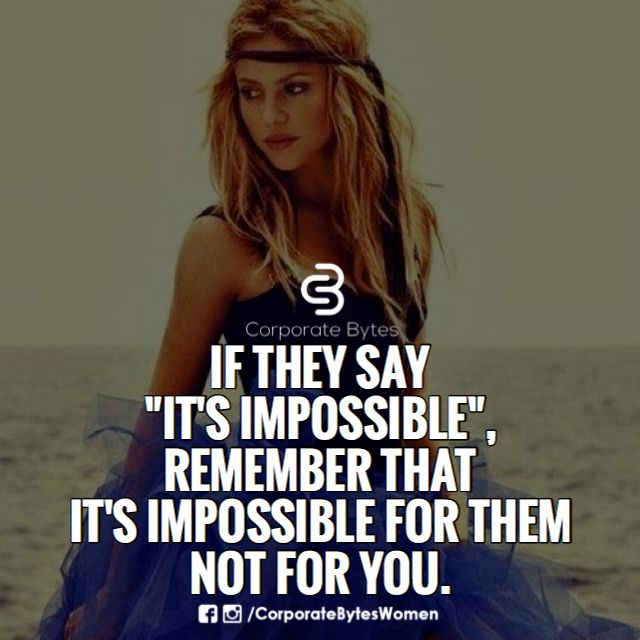 "If they say ""It's impossible,"" remember that it's impossible for them, not for you"