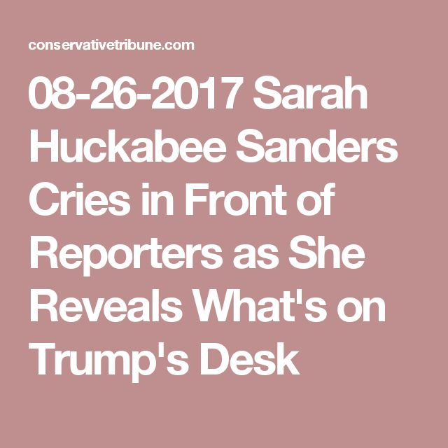 08-26-2017  Sarah Huckabee Sanders Cries in Front of Reporters as She Reveals What's on Trump's Desk