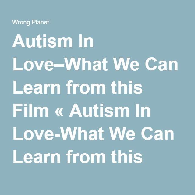 Autism In Love–What We Can Learn from this Film « Autism In Love-What We Can Learn from this Film - Wrong Planet Wrong Planet