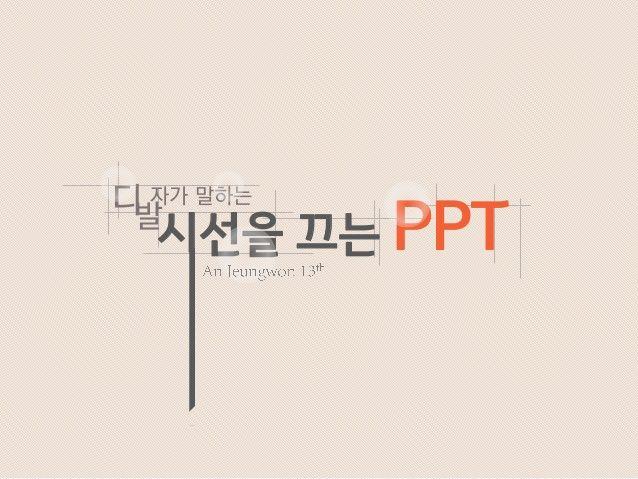 디발자가 말하는 시선을 끄는 PPT by Jeungwon An via slideshare