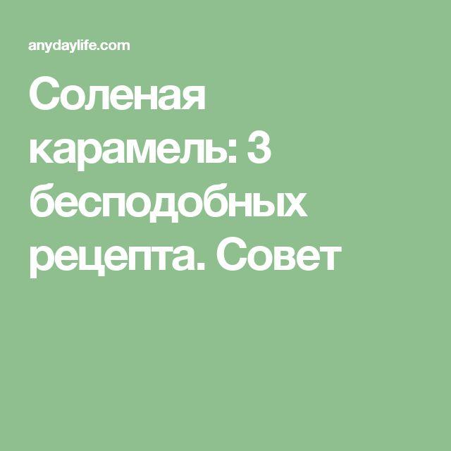 Соленая карамель: 3 бесподобных рецепта. Совет