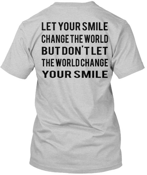 Let Your Smile Change The World But Don't Let The World Change Your Smile Light Steel T-Shirt Back