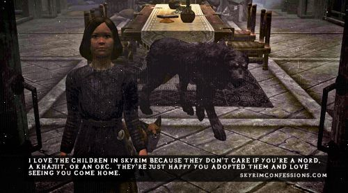"""I love the children in Skyrim because they don't care if you're a Nord, a Khajiit, or an Orc.  They're just happy you adopted them and love seeing you come home."" skyrimconfessionss.tumblr.com"