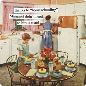 """Anne Taintor → thanks to """"homeschooling"""" Margaret didn't need to hire a maid"""
