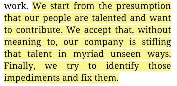 """""""We start from the presumption that our people are talented and want to contribute. We accept that, without meaning to, our company is stifling that talent in myriad unseen ways. Finally, we try to identify those impediments and fix them"""""""