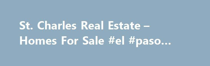 St. Charles Real Estate – Homes For Sale #el #paso #real #estate http://real-estate.remmont.com/st-charles-real-estate-homes-for-sale-el-paso-real-estate/  #mackay real estate # Located west of Chicago, you can find countless suburban communities – each offering its own unique character that appeals to many professionals, families and business owners. The charming ambiance of such communities as St. Charles. Wayne. Geneva. Batavia and Elburn continues to catch the attention of people looking…