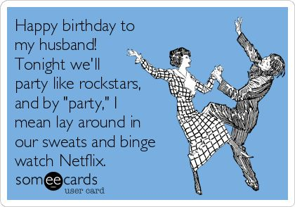 "Happy birthday to my husband! Tonight we'll party like rockstars, and by ""party,"" I mean lay around in our sweats and binge watch Netflix."