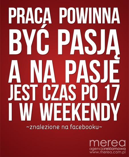*Praca powinna być pasją. A na pasje jest czas po 17 i w weekendy*