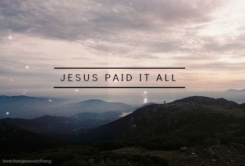 Jesus paid it all / All to Him I owe / Sin had left a crimson stain / He washed it white as snow
