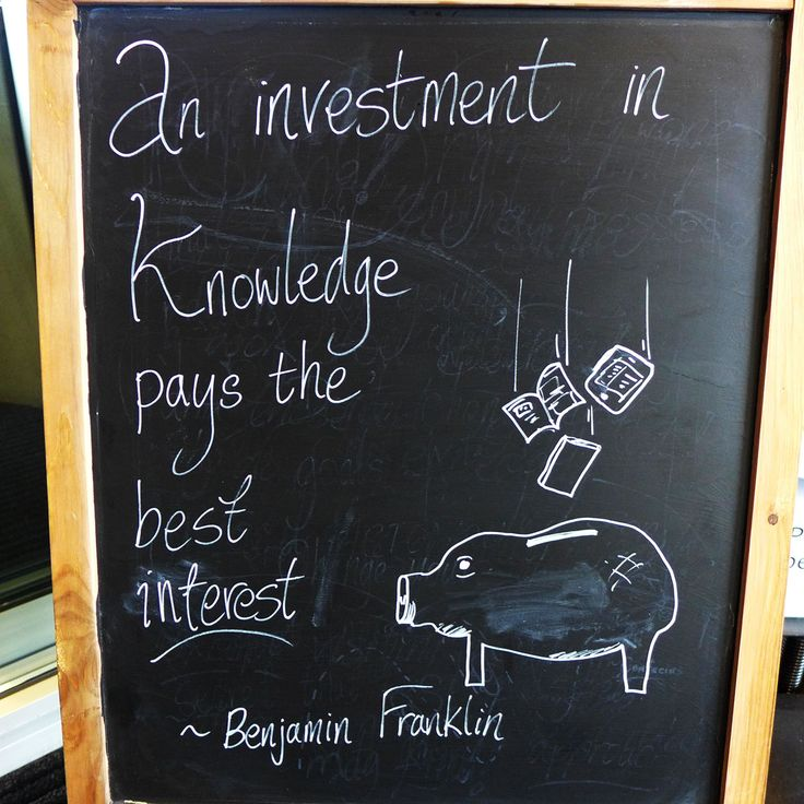 """""""An investment in knowledge pays the best interest"""" - Benjamin Franklin.  (Even if the investment is often quite long term)."""