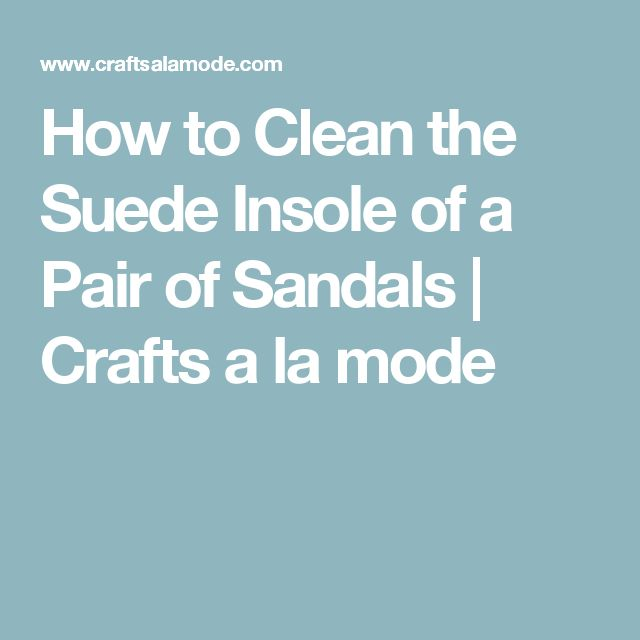 How to Clean the Suede Insole of a Pair of Sandals | Crafts a la mode