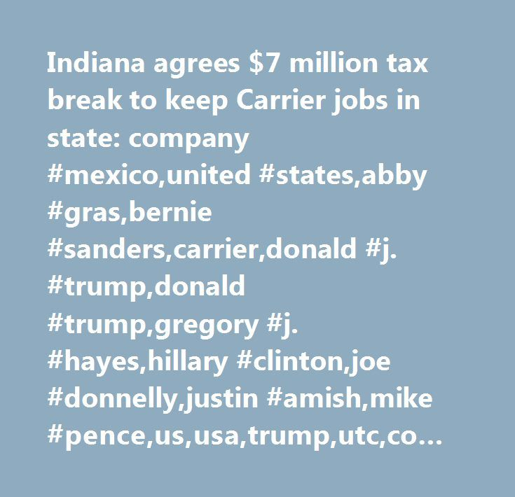 Indiana agrees $7 million tax break to keep Carrier jobs in state: company #mexico,united #states,abby #gras,bernie #sanders,carrier,donald #j. #trump,donald #trump,gregory #j. #hayes,hillary #clinton,joe #donnelly,justin #amish,mike #pence,us,usa,trump,utc,company #news,south #america #/ #central #america,municipal #debt,picture #available,mexico,government #/ #politics,indiana,municipal #bond #market,aerospace #/ #defense #(legacy),corporate #events,major #news,us #government #news,labour…