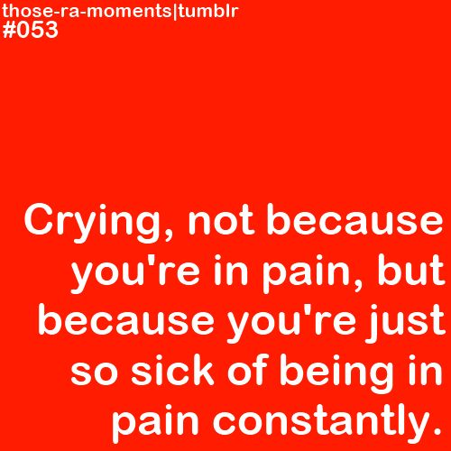 Crying...not from that moment of pain but from pain day in & day out for years in the past & knowing there is no cure in the future.