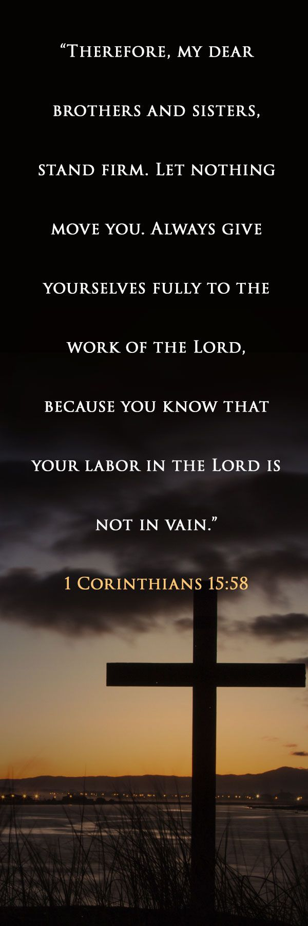 """Therefore, my dear brothers and sisters, stand firm.  Let nothing move you.  Always give yourselves fully to the work of the Lord, because you know that your labor in the Lord is not in vain.""  - 1 Corinthians 15:58 #Faith ACLJ.org"