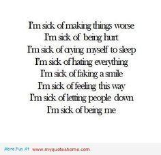 I'm sick of making things worse. I'm sick of being hurt. I'm sick of crying myself to sleep. I'm sick of faking a smile. I'm sick of feeling this way. I'm sick of letting people down. I'm sick of being me.
