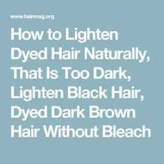Dyed Hair Too Dark Home Remedies