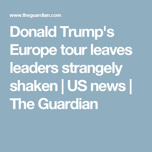 Donald Trump's Europe tour leaves leaders strangely shaken | US news | The Guardian