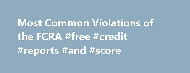 Most Common Violations of the FCRA #free #credit #reports #and #score http://credit.remmont.com/most-common-violations-of-the-fcra-free-credit-reports-and-score/  #credit report agencies # Most Common Violations of the FCRA Learn common ways that creditors and consumer reporting agencies violate Read More...The post Most Common Violations of the FCRA #free #credit #reports #and #score appeared first on Credit.