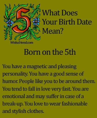 What Does Your Birth Date Mean?- Born on the 5th You have a magnetic and pleasing personality. You have a good sense of humor. People like you to be around them. You tend to fall in love very fast. You are emotional and may suffer in case of a break-up. You love to wear fashionable and stylish clothes.