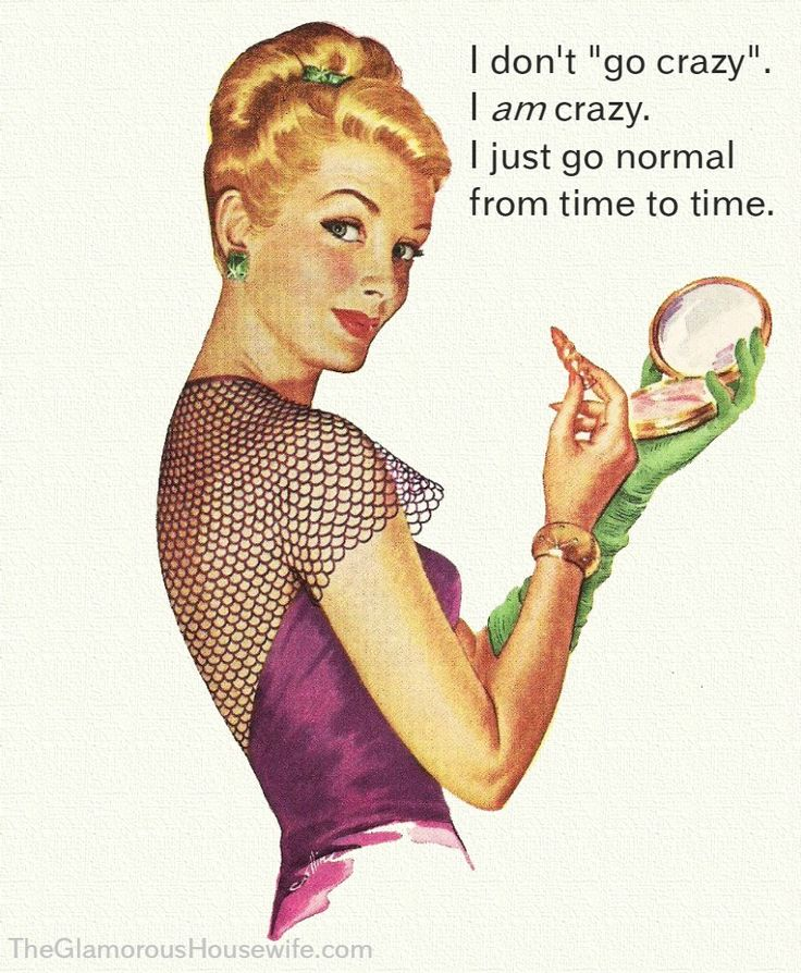 """I don't """"go crazy."""" I am crazy. I just go normal from time to time."""