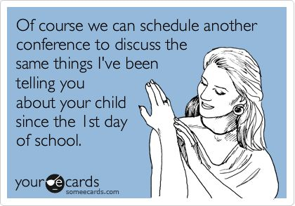 Of course we can schedule another conference to discuss the same things I've been telling you about your child since the 1st day of school.