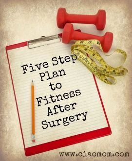 5 step plan for fitness after surgery @CiaoMom #fitfluential! Going to have to have foot surgery In the next few months this should be helpful.