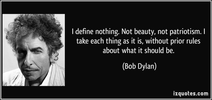 I define nothing. Not beauty, not patriotism. I take each thing as it is, without prior rules about what it should be. - Bob Dylan