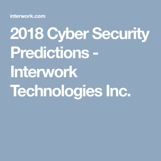 2018 Cyber Security Predictions - Interwork Technologies Inc. #interworktechnologies #cybersecurity #2018