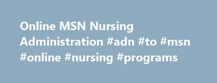 Online MSN Nursing Administration #adn #to #msn #online #nursing #programs http://stockton.remmont.com/online-msn-nursing-administration-adn-to-msn-online-nursing-programs/  # Master of Science in Nursing in Nursing Administration Online About the Program Residents of these states are not eligible to enroll in this program: Alaska, Maryland, Massachusetts, Nebraska, New York, North Carolina, North Dakota, Oregon, Tennessee, and Washington. Students residing in these states who are currently…