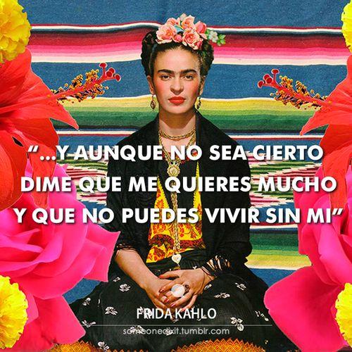 """""""…Y aunque no sea cierto dime que me quieres mucho y que no puedes vivir sin mi""""  Frida Kahlo"""