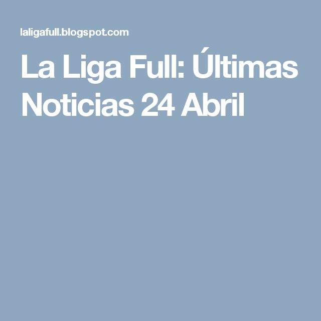 La Liga Full: Últimas Noticias 24 Abril
