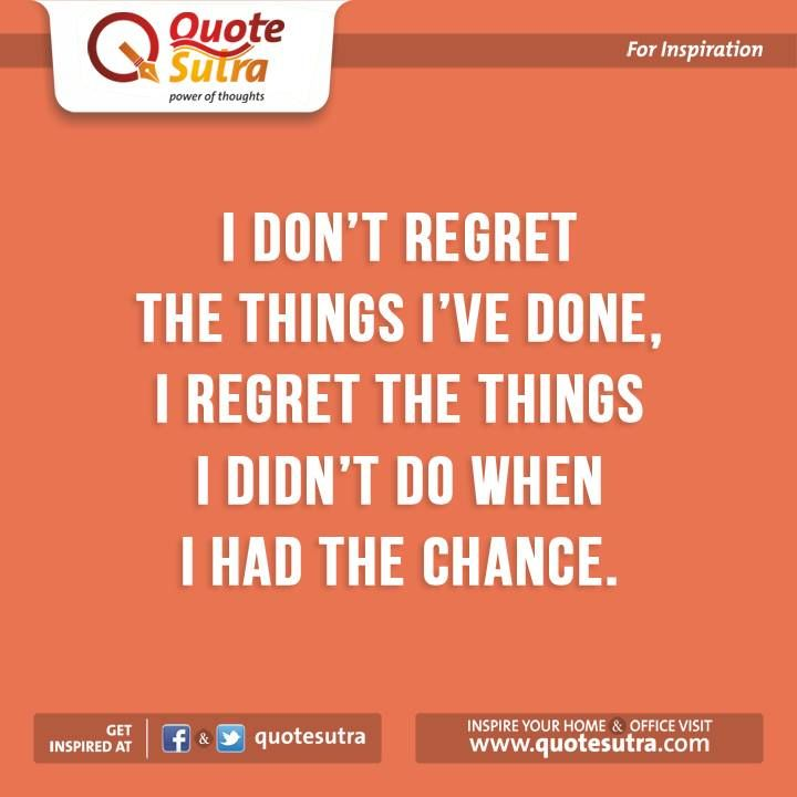 """I don't regret the things I've done, I regret the things I didn't do when I had the chance."" - Unknown"